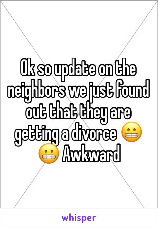 Ok so update on the neighbors we just found out that they are getting a divorce 😬😬 Awkward