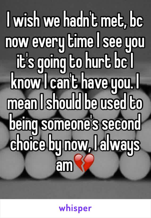 I wish we hadn't met, bc now every time I see you it's going to hurt bc I know I can't have you. I mean I should be used to being someone's second choice by now, I always am💔