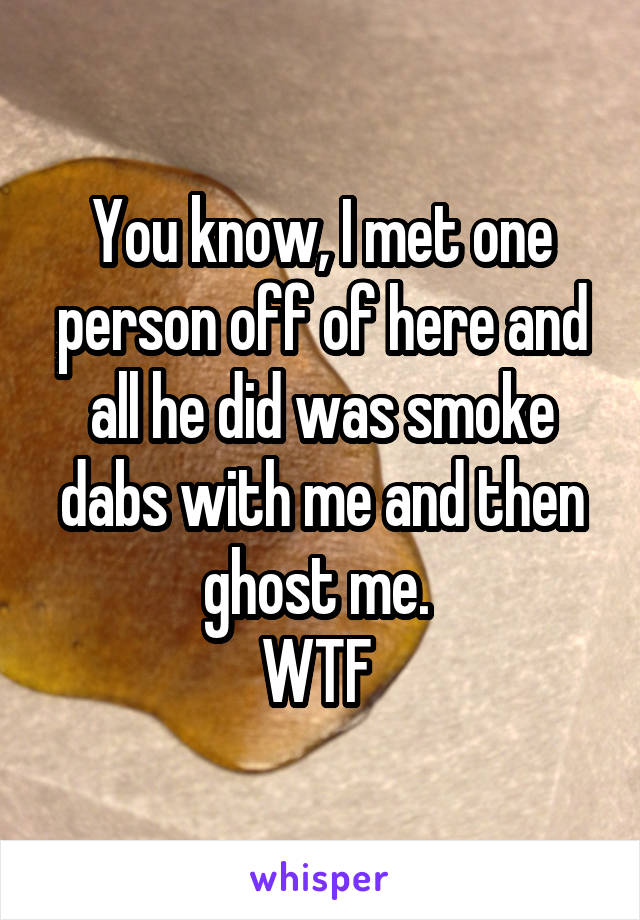 You know, I met one person off of here and all he did was smoke dabs with me and then ghost me.  WTF