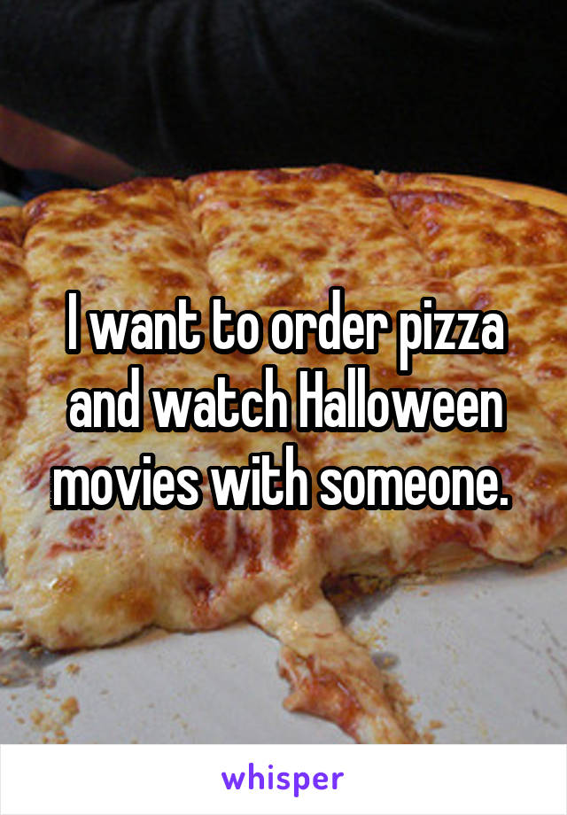 I want to order pizza and watch Halloween movies with someone.