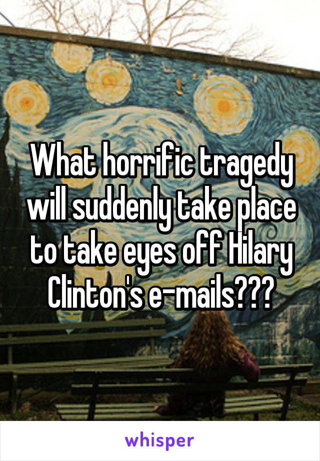 What horrific tragedy will suddenly take place to take eyes off Hilary Clinton's e-mails???