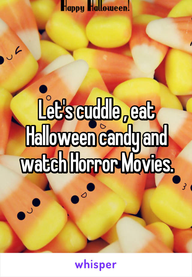 Let's cuddle , eat Halloween candy and watch Horror Movies.