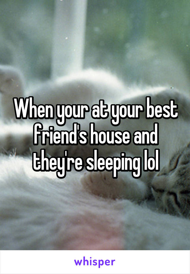 When your at your best friend's house and they're sleeping lol