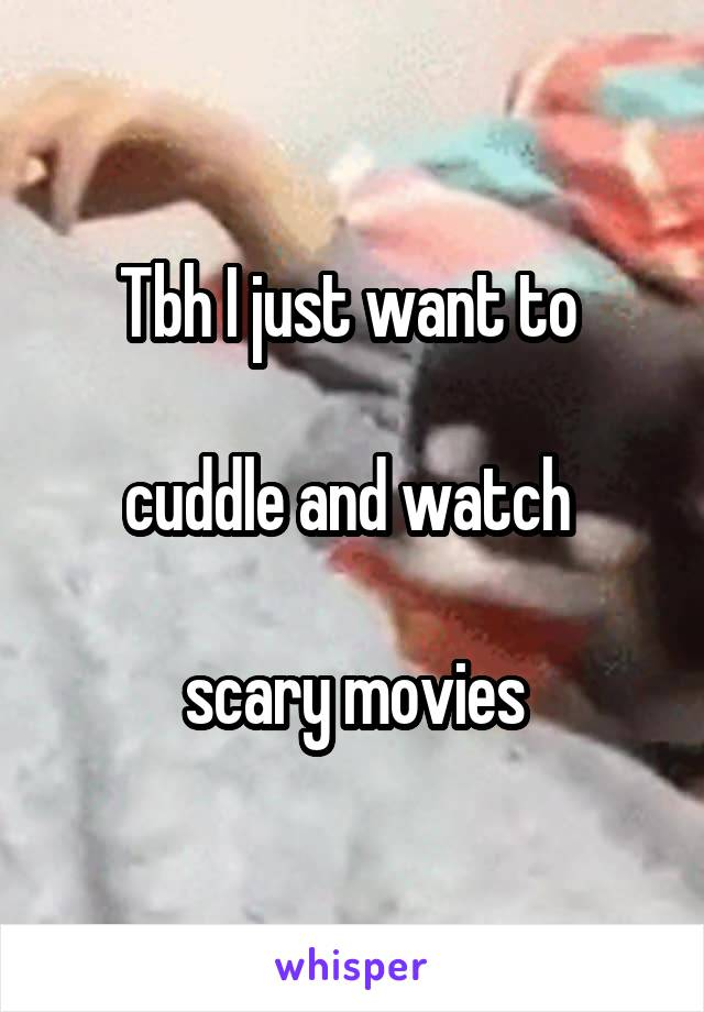 Tbh I just want to   cuddle and watch   scary movies