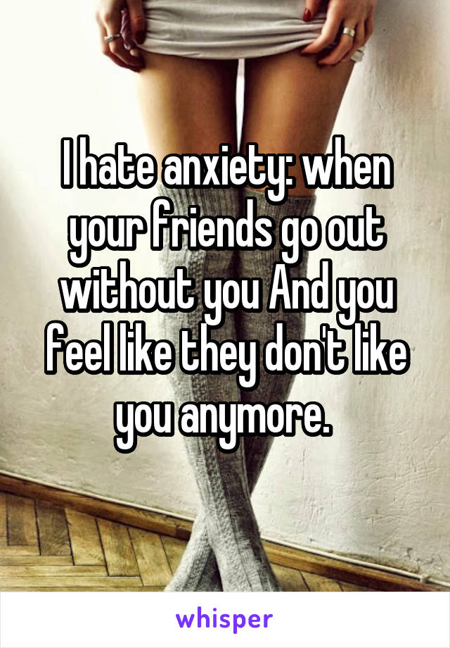 I hate anxiety: when your friends go out without you And you feel like they don't like you anymore.