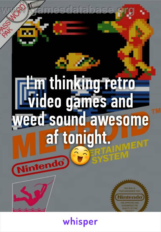 I'm thinking retro video games and weed sound awesome af tonight.  😄