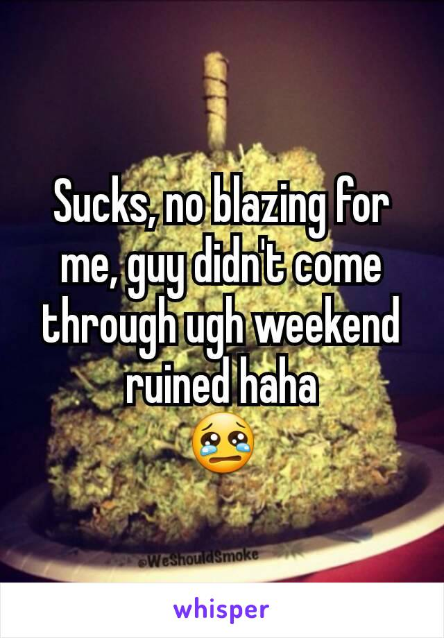 Sucks, no blazing for me, guy didn't come through ugh weekend ruined haha 😢