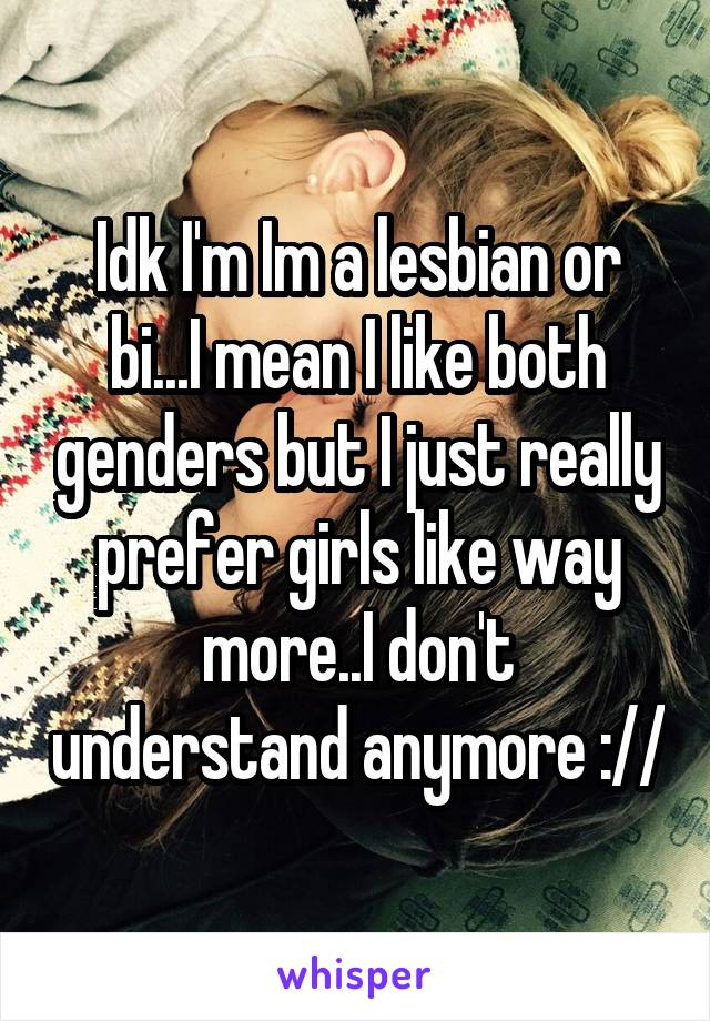 Idk I'm Im a lesbian or bi...I mean I like both genders but I just really prefer girls like way more..I don't understand anymore ://
