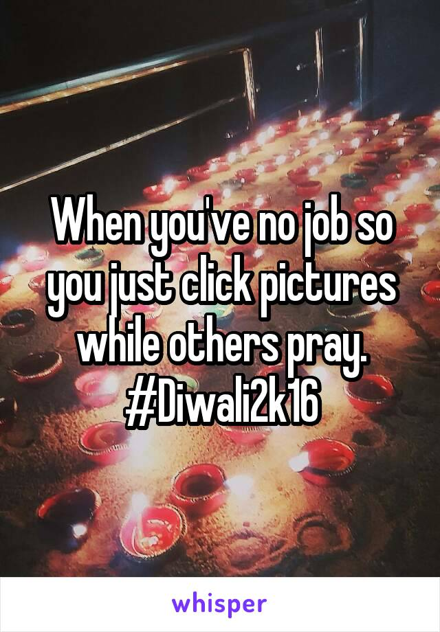 When you've no job so you just click pictures while others pray. #Diwali2k16