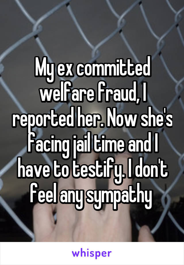 My ex committed welfare fraud, I reported her. Now she's facing jail time and I have to testify. I don't feel any sympathy