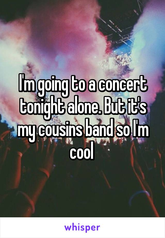 I'm going to a concert tonight alone. But it's my cousins band so I'm cool