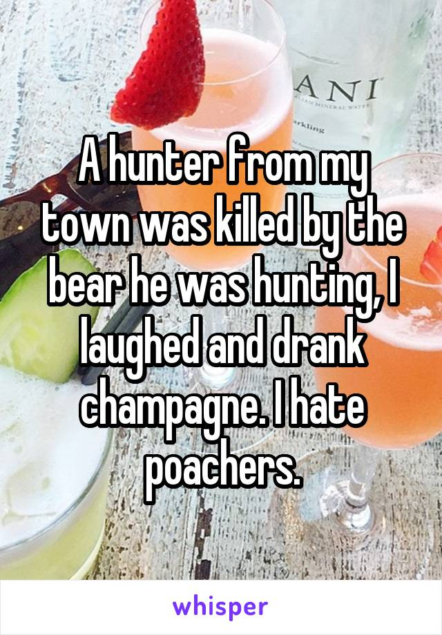 A hunter from my town was killed by the bear he was hunting, I laughed and drank champagne. I hate poachers.