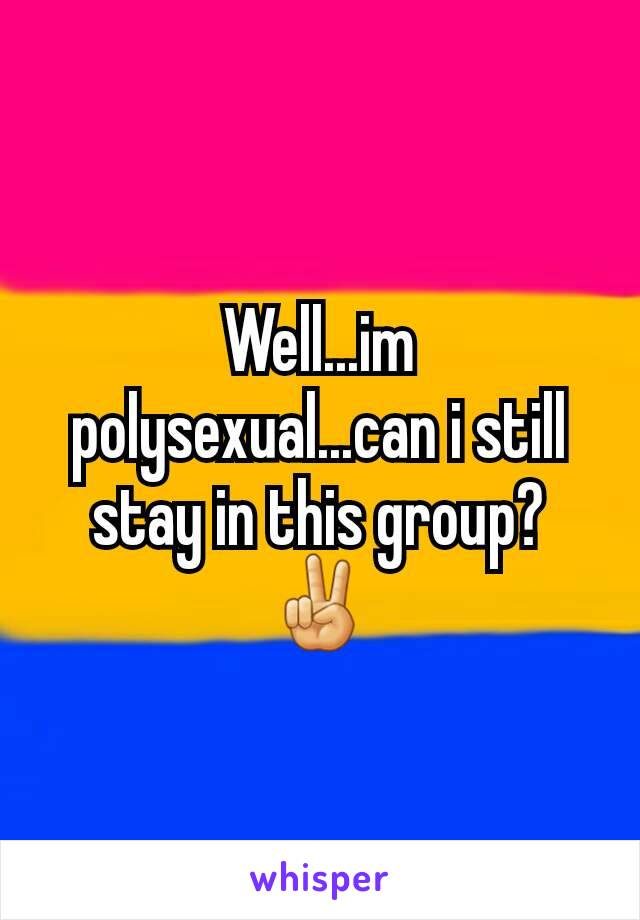 Well...im polysexual...can i still stay in this group? ✌