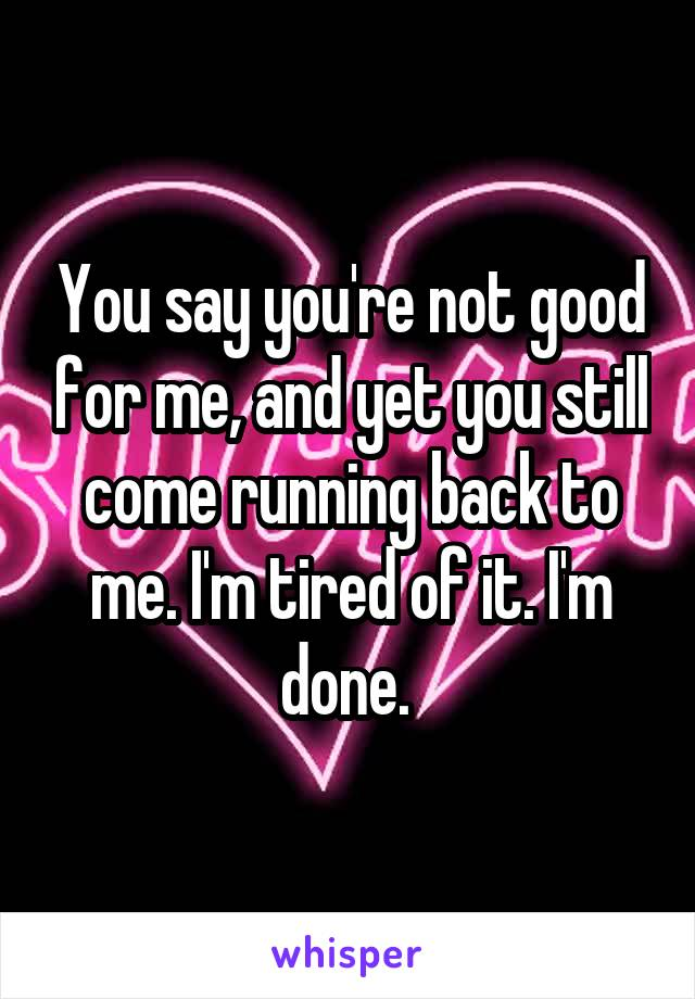 You say you're not good for me, and yet you still come running back to me. I'm tired of it. I'm done.