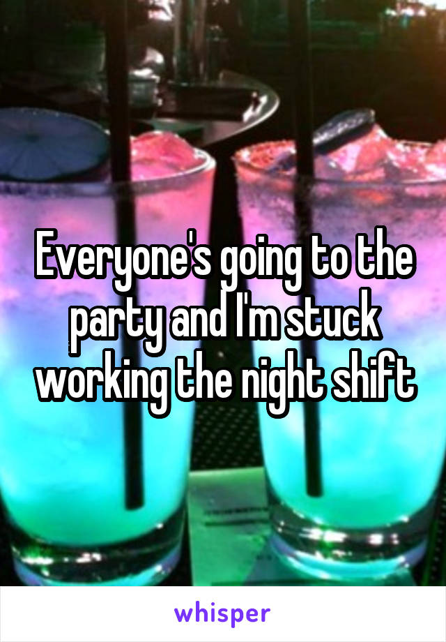 Everyone's going to the party and I'm stuck working the night shift