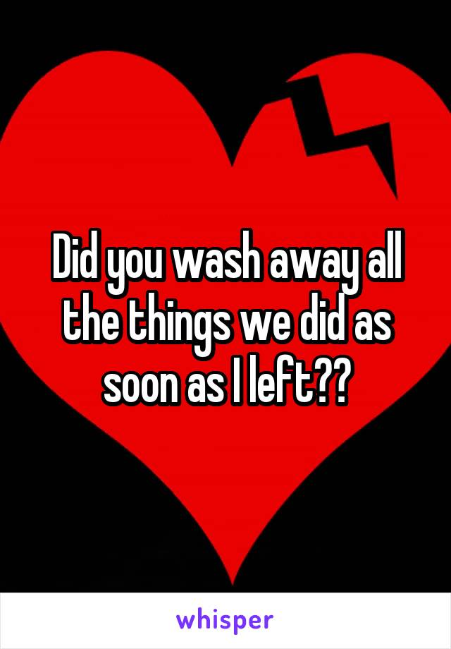 Did you wash away all the things we did as soon as I left??