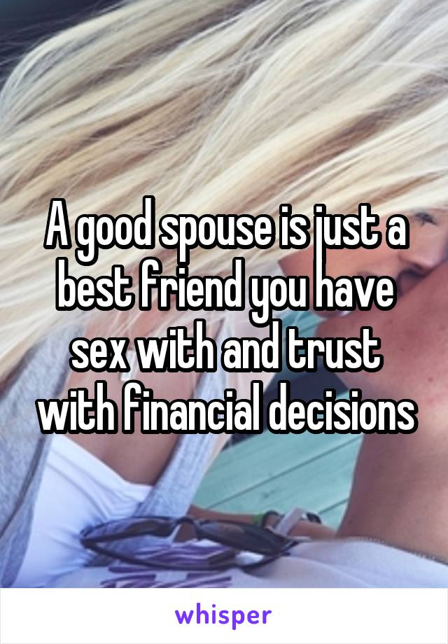 A good spouse is just a best friend you have sex with and trust with financial decisions