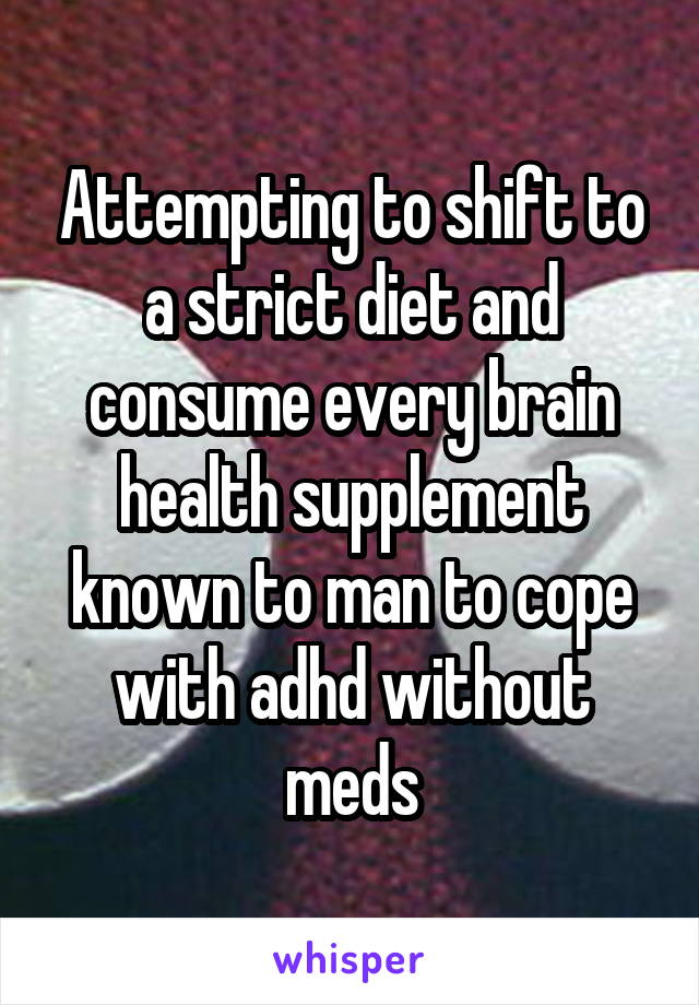 Attempting to shift to a strict diet and consume every brain health supplement known to man to cope with adhd without meds
