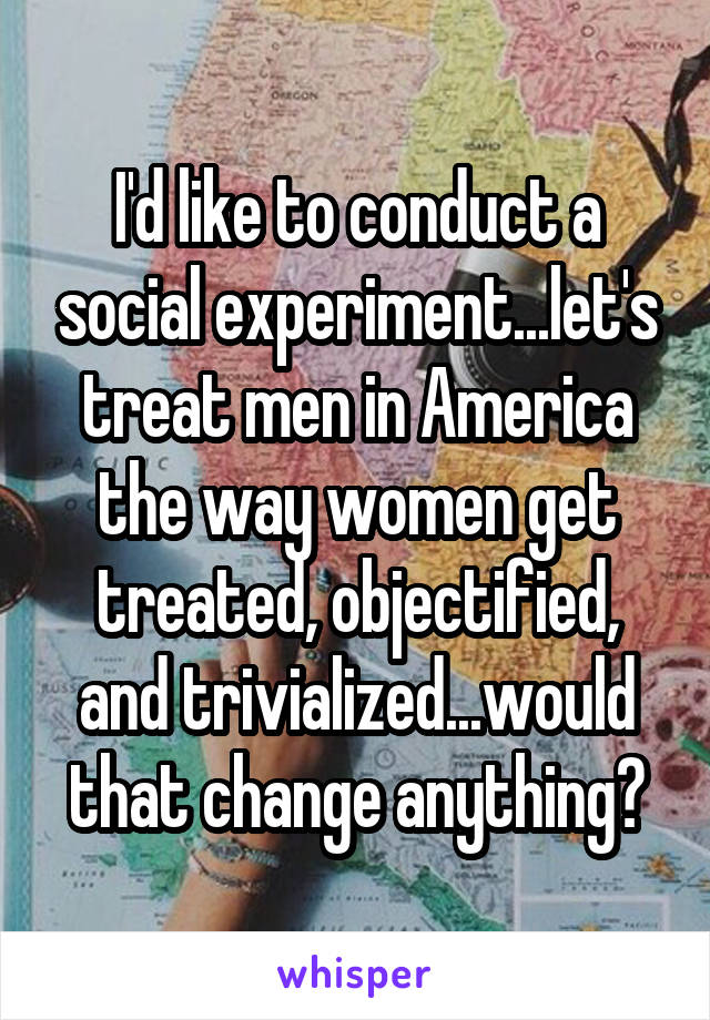 I'd like to conduct a social experiment...let's treat men in America the way women get treated, objectified, and trivialized...would that change anything?