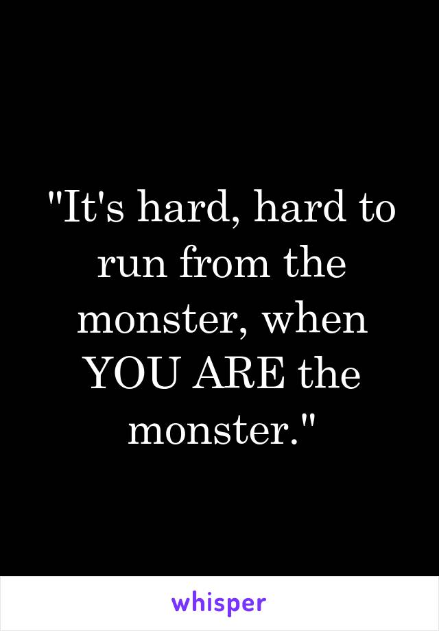 """It's hard, hard to run from the monster, when YOU ARE the monster."""