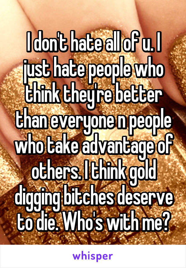 I don't hate all of u. I just hate people who think they're better than everyone n people who take advantage of others. I think gold digging bitches deserve to die. Who's with me?