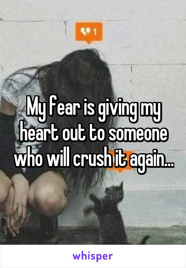 My fear is giving my heart out to someone who will crush it again...