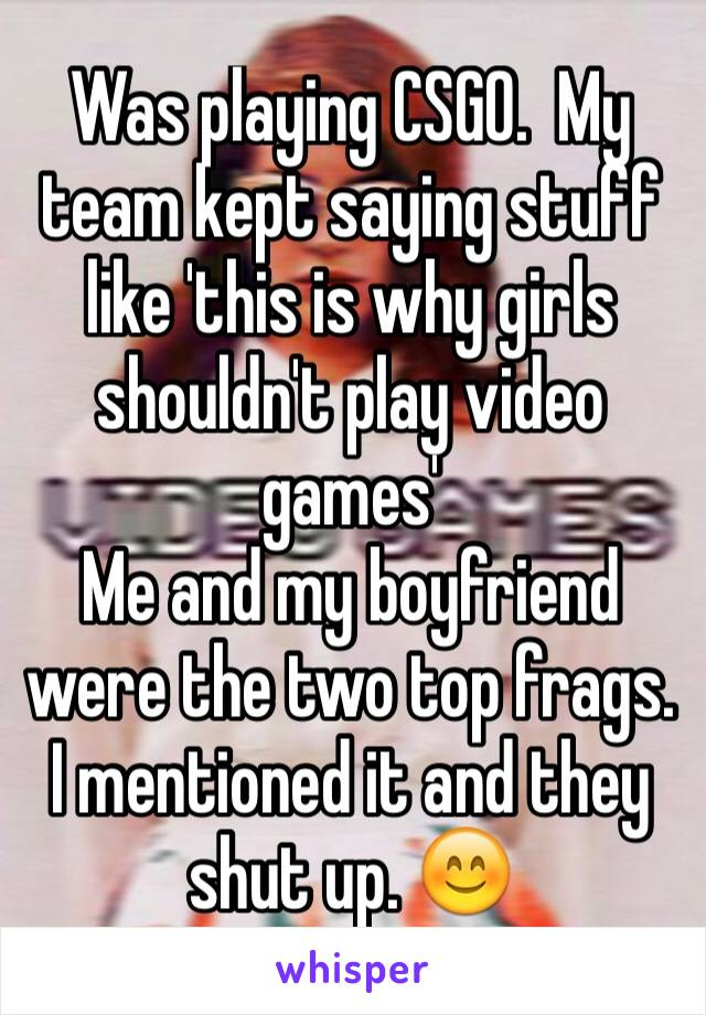 Was playing CSGO.  My team kept saying stuff like 'this is why girls shouldn't play video games' Me and my boyfriend were the two top frags.  I mentioned it and they shut up. 😊