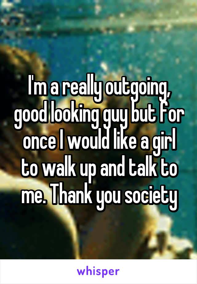 I'm a really outgoing, good looking guy but for once I would like a girl to walk up and talk to me. Thank you society