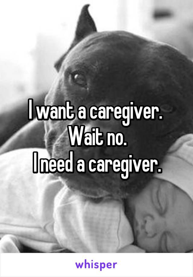 I want a caregiver.  Wait no. I need a caregiver.