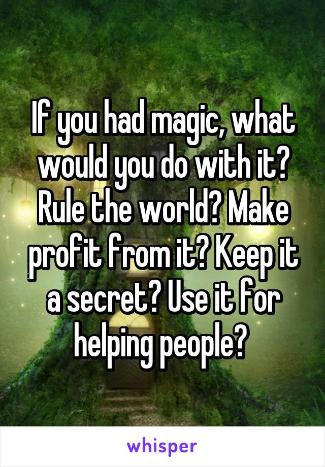 If you had magic, what would you do with it? Rule the world? Make profit from it? Keep it a secret? Use it for helping people?