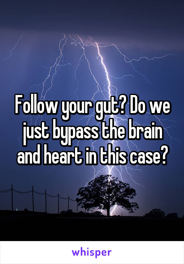 Follow your gut? Do we just bypass the brain and heart in this case?
