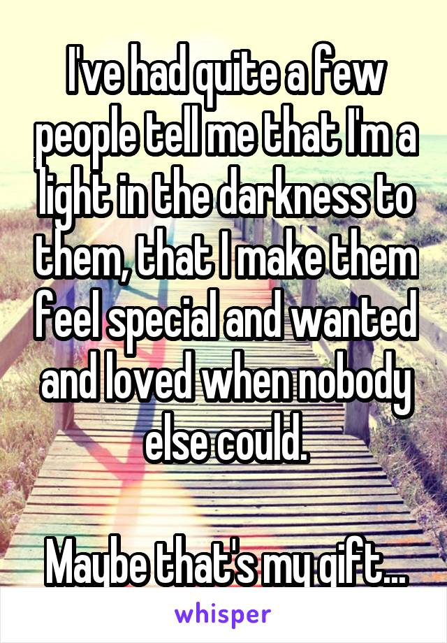 I've had quite a few people tell me that I'm a light in the darkness to them, that I make them feel special and wanted and loved when nobody else could.  Maybe that's my gift...