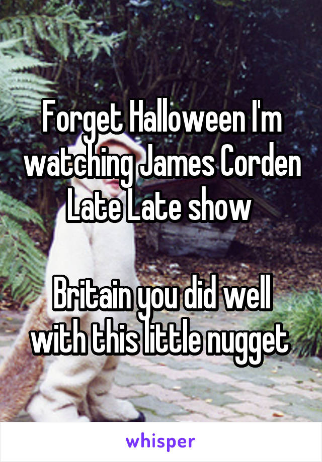 Forget Halloween I'm watching James Corden Late Late show   Britain you did well with this little nugget
