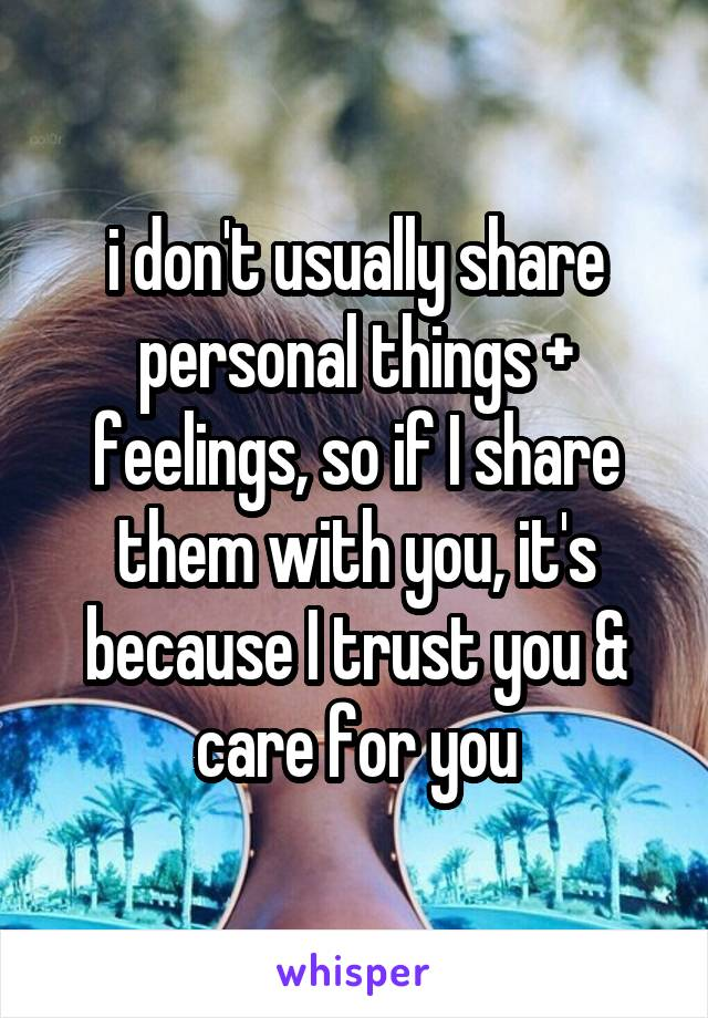 i don't usually share personal things + feelings, so if I share them with you, it's because I trust you & care for you