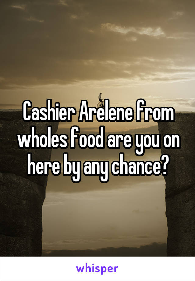 Cashier Arelene from wholes food are you on here by any chance?