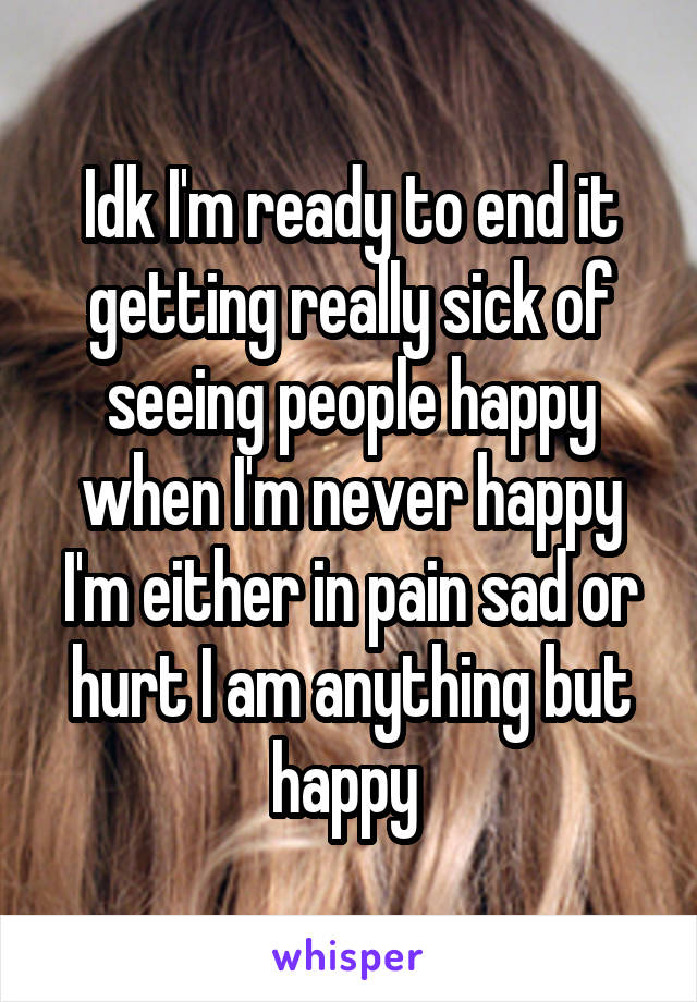 Idk I'm ready to end it getting really sick of seeing people happy when I'm never happy I'm either in pain sad or hurt I am anything but happy