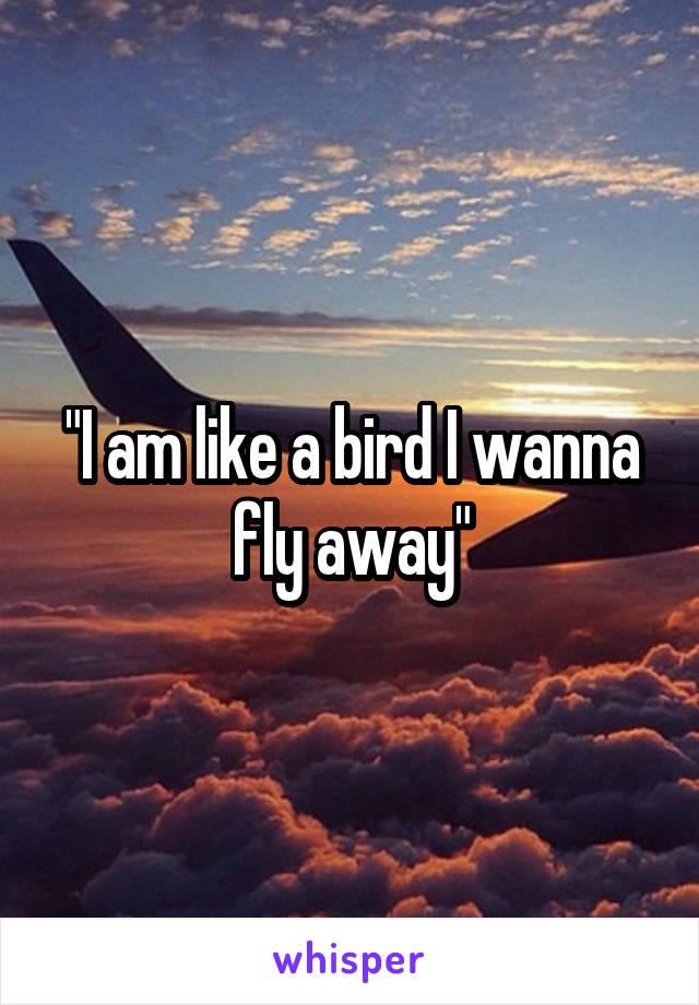 """I am like a bird I wanna fly away"""