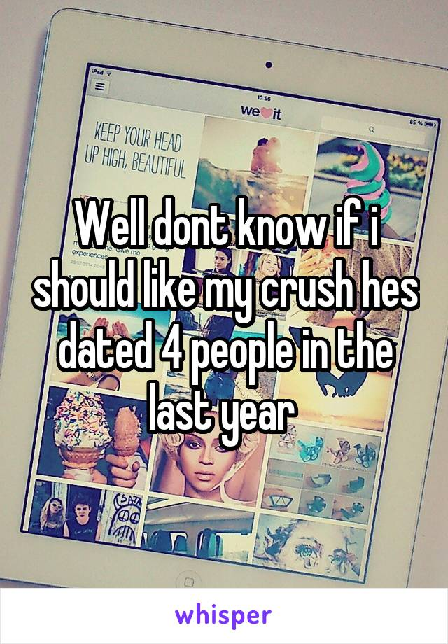 Well dont know if i should like my crush hes dated 4 people in the last year