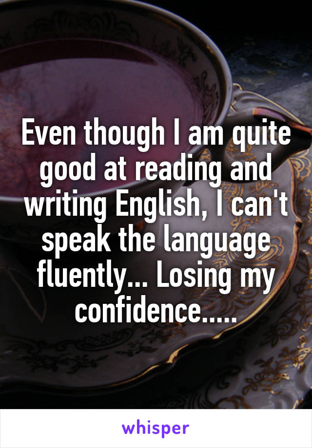 Even though I am quite good at reading and writing English, I can't speak the language fluently... Losing my confidence.....