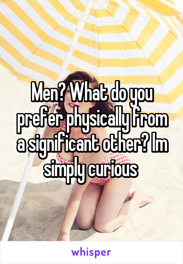 Men? What do you prefer physically from a significant other? Im simply curious