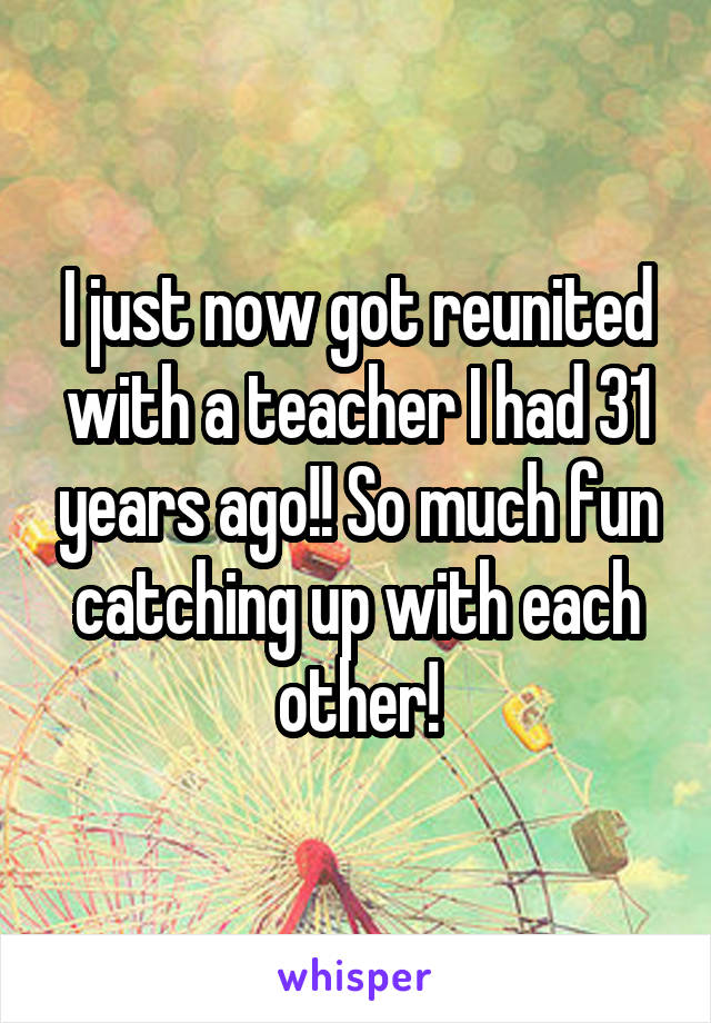I just now got reunited with a teacher I had 31 years ago!! So much fun catching up with each other!