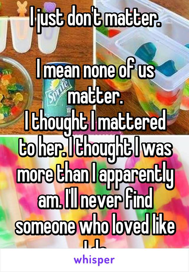 I just don't matter.  I mean none of us matter. I thought I mattered to her. I thought I was more than I apparently am. I'll never find someone who loved like I do