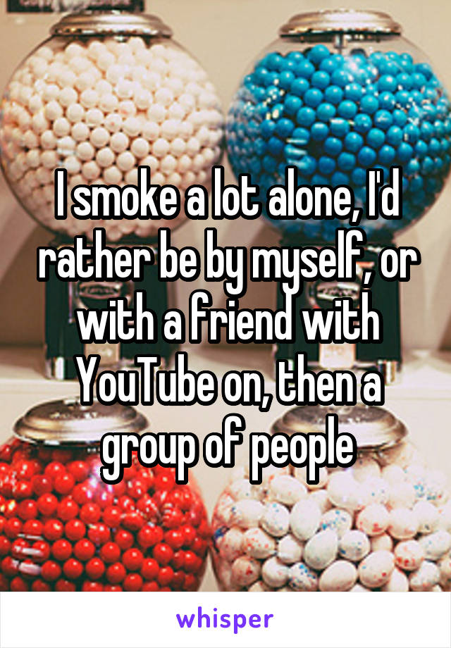 I smoke a lot alone, I'd rather be by myself, or with a friend with YouTube on, then a group of people