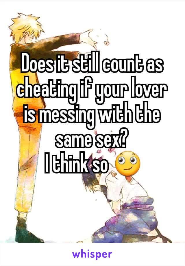 Does it still count as cheating if your lover is messing with the same sex?  I think so 🙄