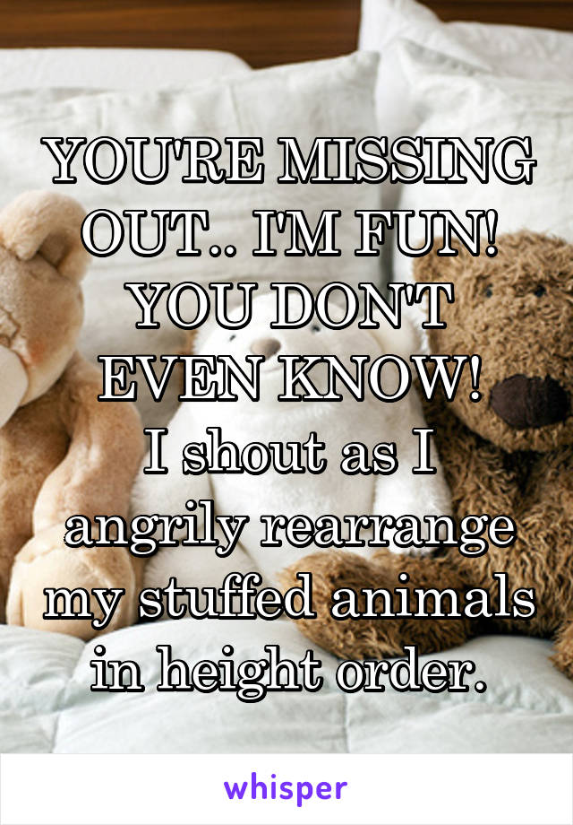 YOU'RE MISSING OUT.. I'M FUN! YOU DON'T EVEN KNOW! I shout as I angrily rearrange my stuffed animals in height order.