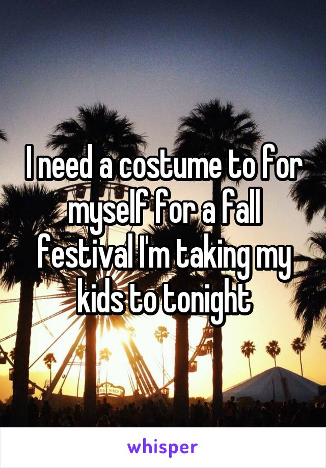 I need a costume to for myself for a fall festival I'm taking my kids to tonight
