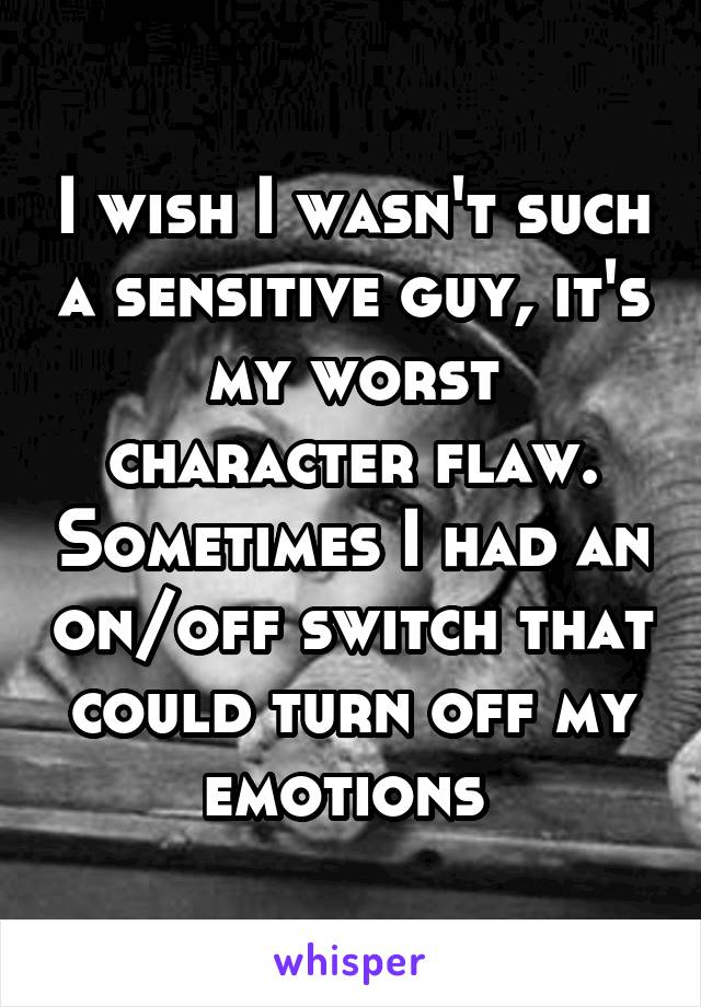 I wish I wasn't such a sensitive guy, it's my worst character flaw. Sometimes I had an on/off switch that could turn off my emotions