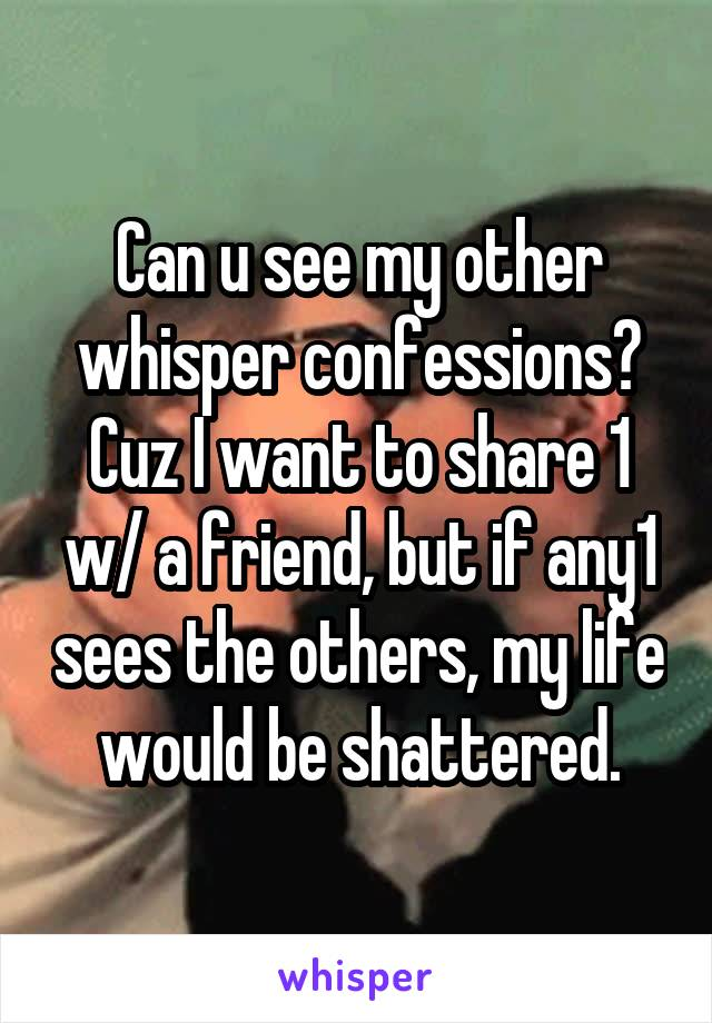 Can u see my other whisper confessions? Cuz I want to share 1 w/ a friend, but if any1 sees the others, my life would be shattered.