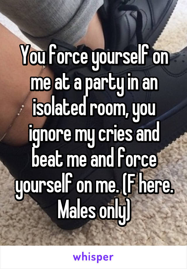 You force yourself on me at a party in an isolated room, you ignore my cries and beat me and force yourself on me. (F here. Males only)