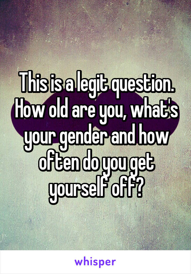 This is a legit question. How old are you, what's your gender and how often do you get yourself off?